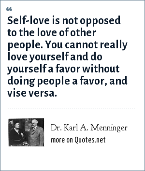 Dr. Karl A. Menninger: Self-love is not opposed to the love of other people. You cannot really love yourself and do yourself a favor without doing people a favor, and vise versa.