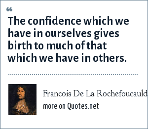 Francois De La Rochefoucauld: The confidence which we have in ourselves gives birth to much of that which we have in others.