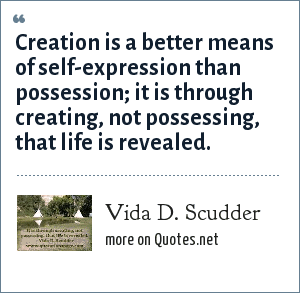 Vida D. Scudder: Creation is a better means of self-expression than possession; it is through creating, not possessing, that life is revealed.