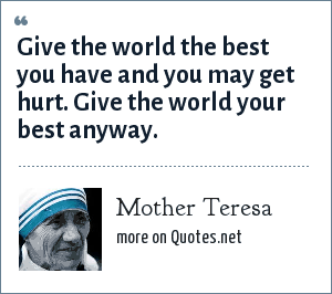 Mother Teresa: Give the world the best you have and you may get hurt. Give the world your best anyway.