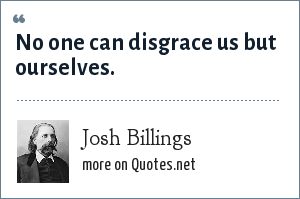 Josh Billings: No one can disgrace us but ourselves.