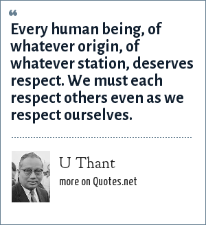 U Thant: Every human being, of whatever origin, of whatever station, deserves respect. We must each respect others even as we respect ourselves.