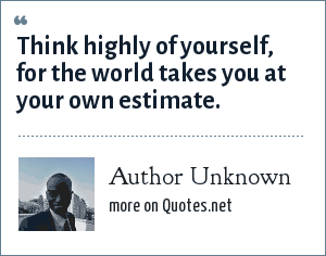Author Unknown: Think highly of yourself, for the world takes you at your own estimate.