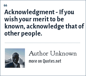 Author Unknown: Acknowledgment - If you wish your merit to be known, acknowledge that of other people.