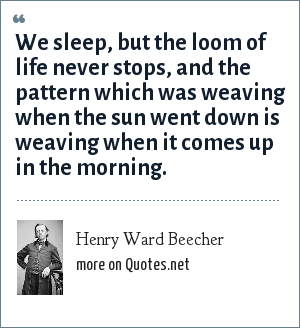 Henry Ward Beecher: We sleep, but the loom of life never stops, and the pattern which was weaving when the sun went down is weaving when it comes up in the morning.