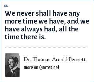 Dr. Thomas Arnold Bennett: We never shall have any more time we have, and we have always had, all the time there is.