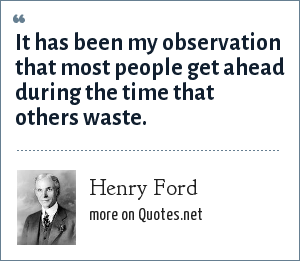Henry Ford: It has been my observation that most people get ahead during the time that others waste.