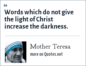 Mother Teresa: Words which do not give the light of Christ increase the darkness.