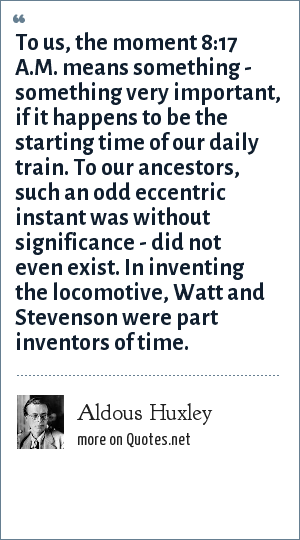 Aldous Huxley: To us, the moment 8:17 A.M. means something - something very important, if it happens to be the starting time of our daily train. To our ancestors, such an odd eccentric instant was without significance - did not even exist. In inventing the locomotive, Watt and Stevenson were part inventors of time.
