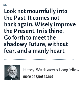 Henry Wadsworth Longfellow: Look not mournfully into the Past. It comes not back again. Wisely improve the Present. In is thine. Go forth to meet the shadowy Future, without fear, and a manly heart.