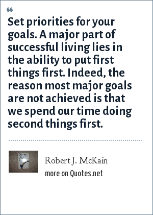 Robert J. McKain: Set priorities for your goals. A major part of successful living lies in the ability to put first things first. Indeed, the reason most major goals are not achieved is that we spend our time doing second things first.