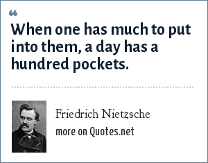 Friedrich Nietzsche: When one has much to put into them, a day has a hundred pockets.