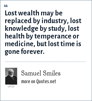 Samuel Smiles: Lost wealth may be replaced by industry, lost knowledge by study, lost health by temperance or medicine, but lost time is gone forever.