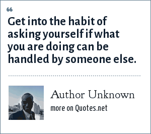 Author Unknown: Get into the habit of asking yourself if what you are doing can be handled by someone else.