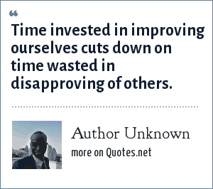 Author Unknown: Time invested in improving ourselves cuts down on time wasted in disapproving of others.
