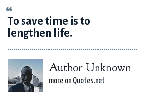 Author Unknown: To save time is to lengthen life.