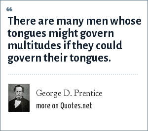 George D. Prentice: There are many men whose tongues might govern multitudes if they could govern their tongues.