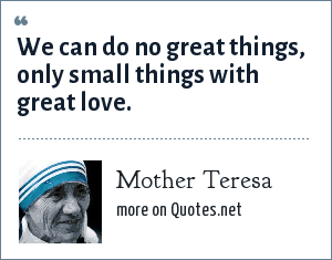 Mother Teresa: We can do no great things, only small things with great love.