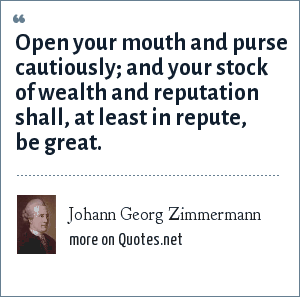 Johann Georg Zimmermann: Open your mouth and purse cautiously; and your stock of wealth and reputation shall, at least in repute, be great.