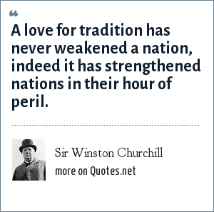 Sir Winston Churchill: A love for tradition has never weakened a nation, indeed it has strengthened nations in their hour of peril.