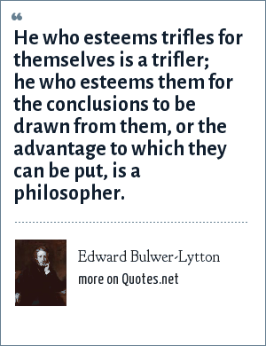 Edward Bulwer-Lytton: He who esteems trifles for themselves is a trifler; he who esteems them for the conclusions to be drawn from them, or the advantage to which they can be put, is a philosopher.