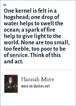 Hannah More: One kernel is felt in a hogshead; one drop of water helps to swell the ocean; a spark of fire help to give light to the world. None are too small, too feeble, too poor to be of service. Think of this and act.