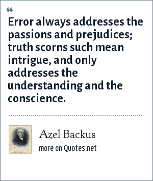 Azel Backus: Error always addresses the passions and prejudices; truth scorns such mean intrigue, and only addresses the understanding and the conscience.