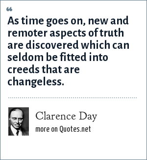 Clarence Day: As time goes on, new and remoter aspects of truth are discovered which can seldom be fitted into creeds that are changeless.
