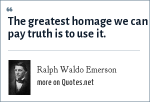 Ralph Waldo Emerson: The greatest homage we can pay truth is to use it.