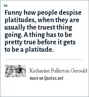 Katharine Fullerton Gerould: Funny how people despise platitudes, when they are usually the truest thing going. A thing has to be pretty true before it gets to be a platitude.