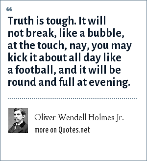 Oliver Wendell Holmes Jr.: Truth is tough. It will not break, like a bubble, at the touch, nay, you may kick it about all day like a football, and it will be round and full at evening.