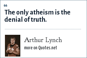 Arthur Lynch: The only atheism is the denial of truth.