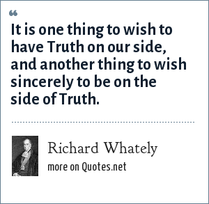 Richard Whately: Every one wishes to have truth on his side, but it is not everyone sincerely wishes to be on the side of truth.