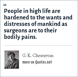 G. K. Chesterton: People in high life are hardened to the wants and distresses of mankind as surgeons are to their bodily pains.