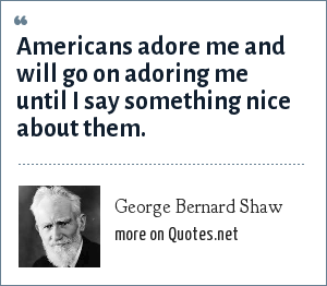 George Bernard Shaw: Americans adore me and will go on adoring me until I say something nice about them.