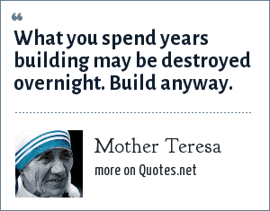 Mother Teresa: What you spend years building may be destroyed overnight. Build anyway.