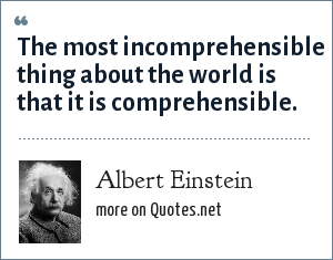 Albert Einstein: The most incomprehensible thing about the world is that it is comprehensible.