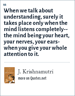 J. Krishnamutri: When we talk about understanding, surely it takes place only when the mind listens completely-- the mind being your heart, your nerves, your ears- when you give your whole attention to it.
