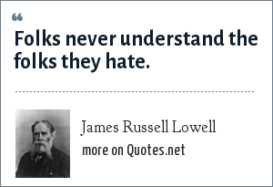 James Russell Lowell: Folks never understand the folks they hate.
