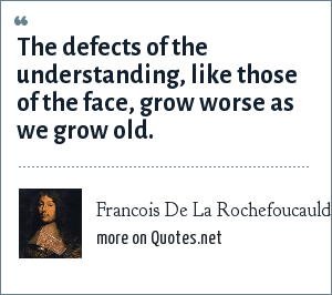 Francois De La Rochefoucauld: The defects of the understanding, like those of the face, grow worse as we grow old.