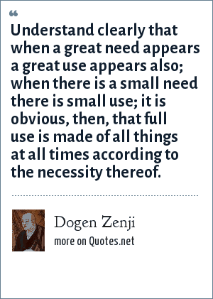 Dogen Zenji: Understand clearly that when a great need appears a great use appears also; when there is a small need there is small use; it is obvious, then, that full use is made of all things at all times according to the necessity thereof.