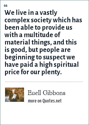 Euell Gibbons: We live in a vastly complex society which has been able to provide us with a multitude of material things, and this is good, but people are beginning to suspect we have paid a high spiritual price for our plenty.
