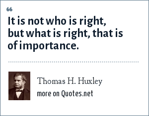 Thomas H. Huxley: It is not who is right, but what is right, that is of importance.
