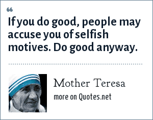 Mother Teresa: If you do good, people may accuse you of selfish motives. Do good anyway.