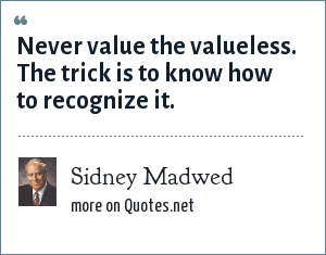 Sidney Madwed: Never value the valueless. The trick is to know how to recognize it.