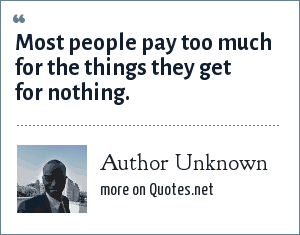 Author Unknown: Most people pay too much for the things they get for nothing.
