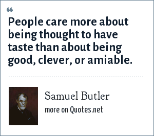 Samuel Butler: People care more about being thought to have taste than about being good, clever, or amiable.