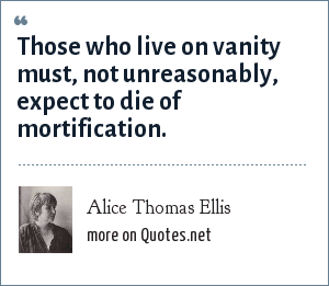 Alice Thomas Ellis: Those who live on vanity must, not unreasonably, expect to die of mortification.