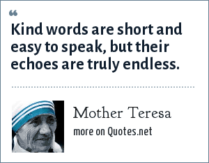 Mother Teresa: Kind words are short and easy to speak, but their echoes are truly endless.