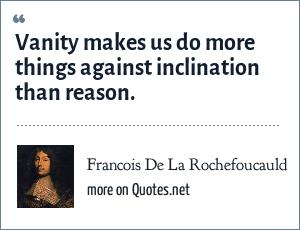 Francois De La Rochefoucauld: Vanity makes us do more things against inclination than reason.